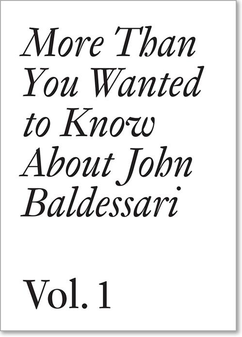 John Baldessari: More Than You Wanted to Know About John Baldessari. Vol. 1