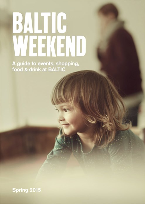 BALTIC Weekend: A guide to events, shopping, food & drink at BALTIC: Spring 2015