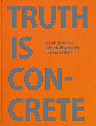 Truth Is Concrete: A Handbook for Artistic Strategies in Real Politics