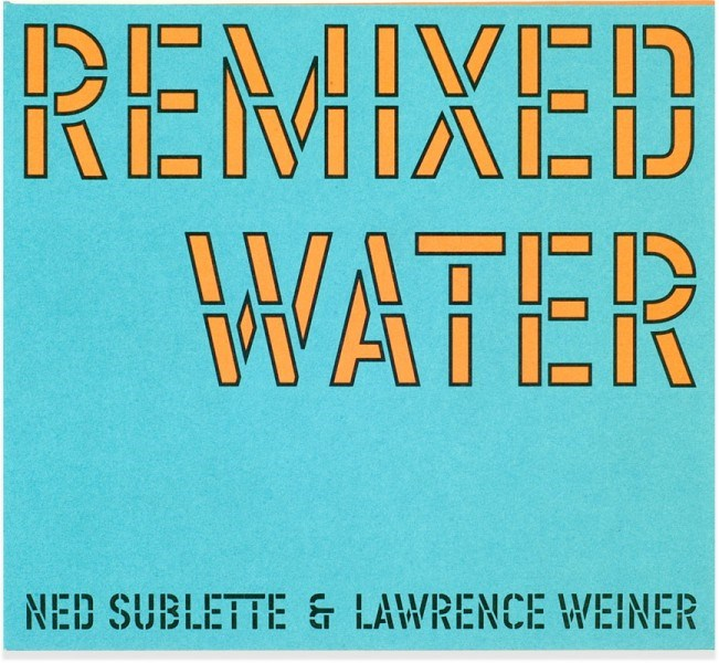 Ned Sublette & Lawrence Weiner: Remixed Water