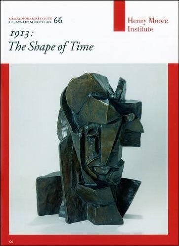 1913: The Shape of Time (Henry Moore Institute Essays on Sculpture)