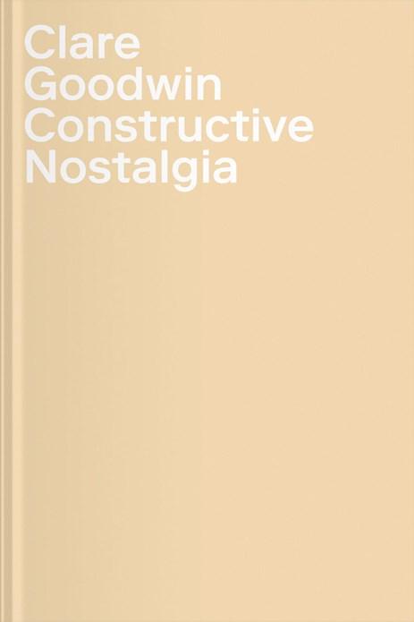 Clare Goodwin: Constructive Nostalgia