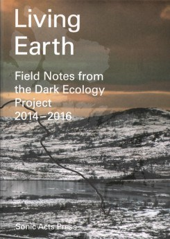 Living Earth - Field Notes from Dark Ecology Project 2014 - 2016