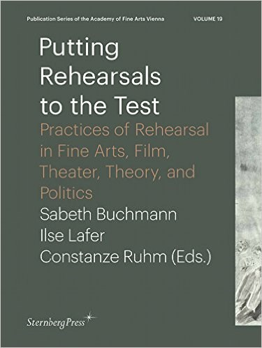 Putting Rehearsals to the Test: Practices of Rehearsal in Fine Arts, Film, Theater, Theory, Politics