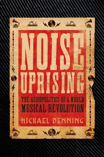 Noise Uprising: The Audiopolitics of a World Musical Revolution