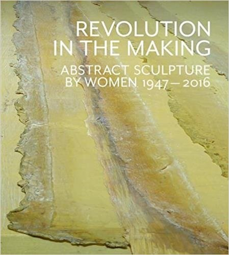 Revolution in the Making: Abstract Sculpture by Women 1947 - 2016