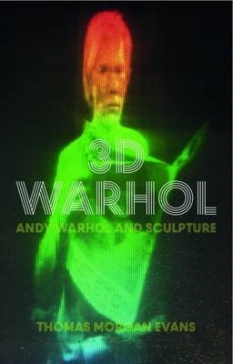 3-D Warhol: Andy Warhol and Sculpture