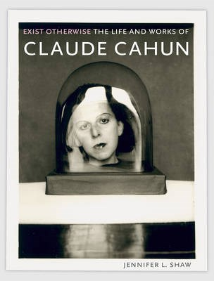 Exist Otherwise: The Life and Works of Claude Cahun