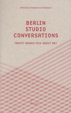 Berlin Studio Conversations: Twenty Women Talk About Art