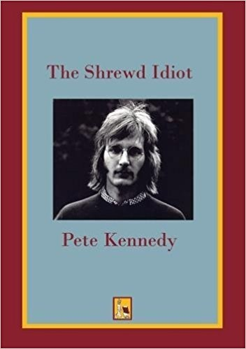 Pete Kennedy: The Shrewd Idiot: Awakening My Creative Consciousness