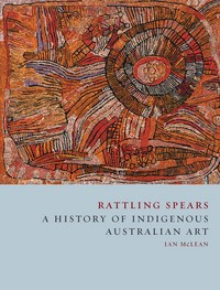 Rattling Spears: A History of Indigenous Australian Art