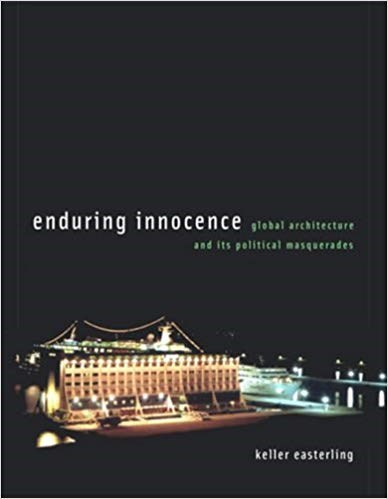 Enduring Innocence: Global Architecture and Its Political Masquerades