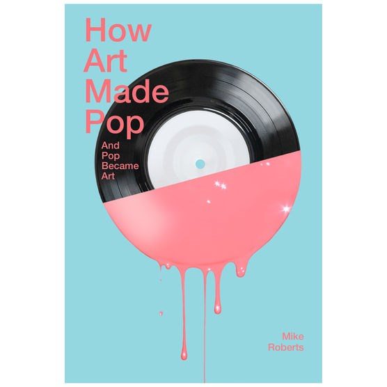 How Art Made Pop: And Pop Became Art