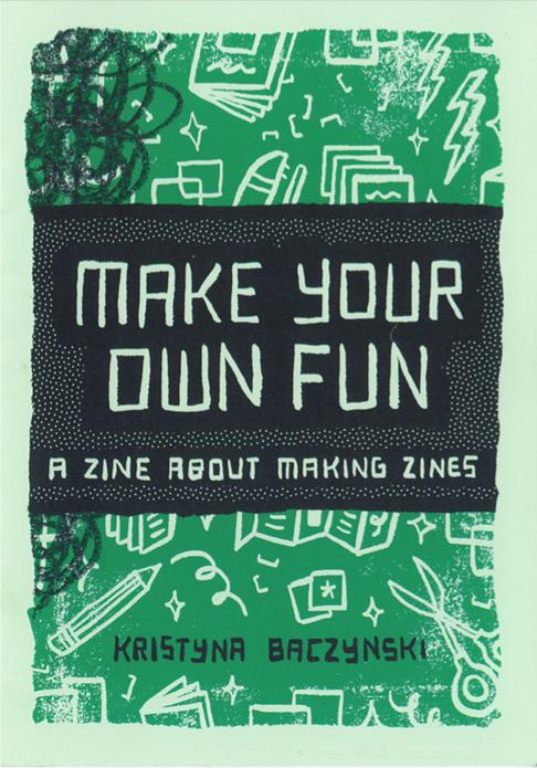 Kristyna Baczynski: Make Your Own Fun: A Zine About Making Zines