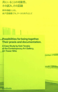 Koki Tanaka: Possibilities for Being Together: Their Praxis and Documentation.