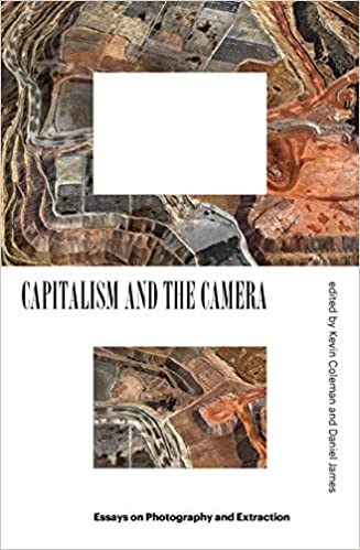 Capitalism and the Camera: Essays on Photography and Extraction